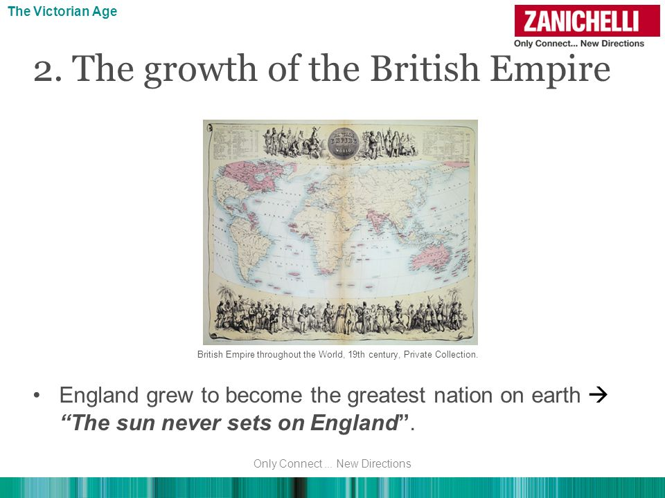 2. The growth of the British Empire England grew to become the greatest nation on earth The sun never sets on England. The Victorian Age Only Connect.