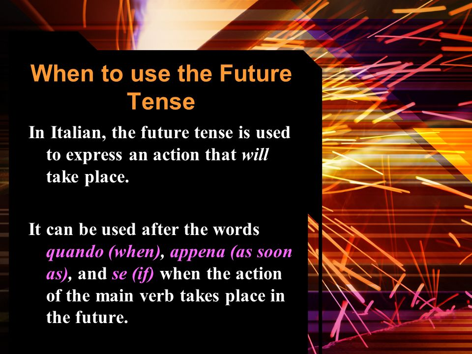 When to use the Future Tense In Italian, the future tense is used to express an action that will take place.