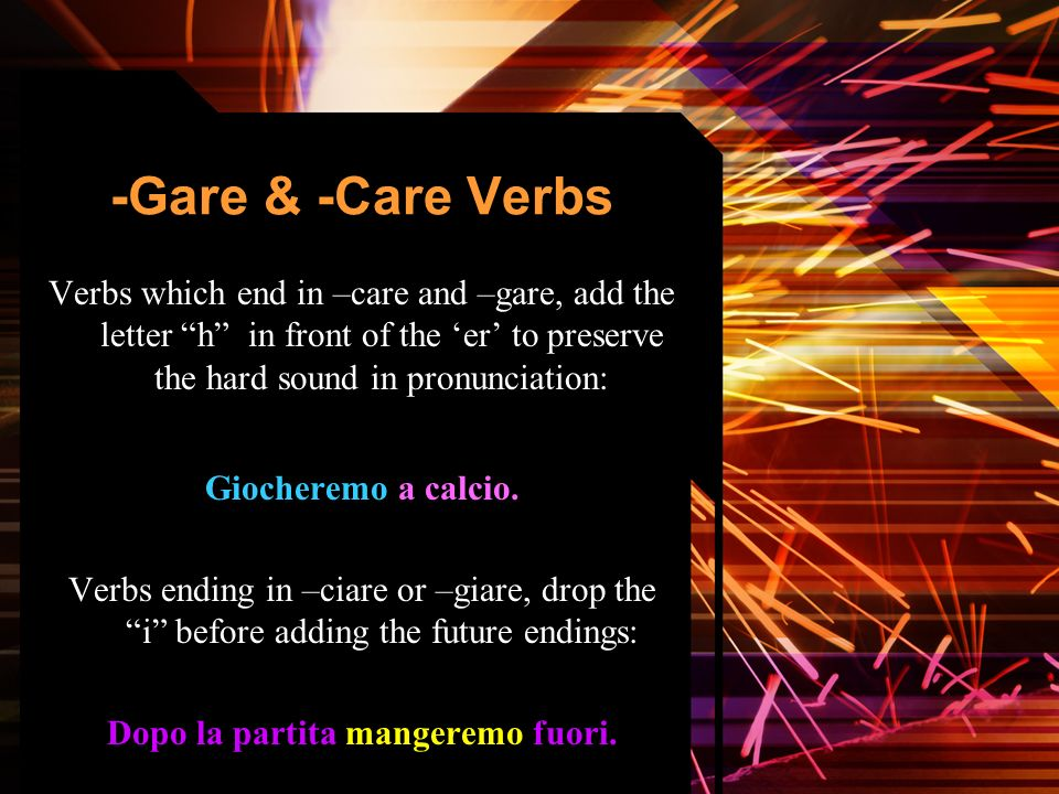 -Gare & -Care Verbs Verbs which end in –care and –gare, add the letter h in front of the er to preserve the hard sound in pronunciation: Giocheremo a calcio.