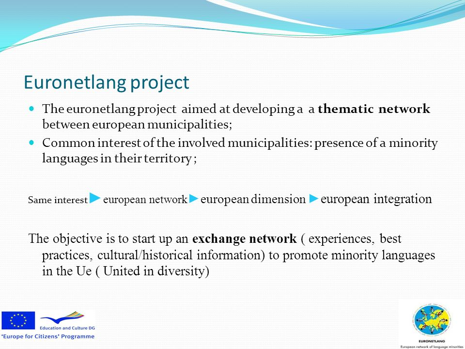 Euronetlang project The euronetlang project aimed at developing a a thematic network between european municipalities; Common interest of the involved municipalities: presence of a minority languages in their territory ; Same interest european networkeuropean dimension european integration The objective is to start up an exchange network ( experiences, best practices, cultural/historical information) to promote minority languages in the Ue ( United in diversity)