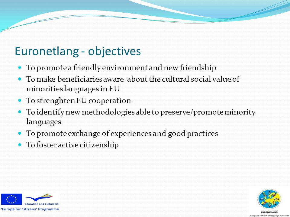 Euronetlang - objectives To promote a friendly environment and new friendship To make beneficiaries aware about the cultural social value of minorities languages in EU To strenghten EU cooperation To identify new methodologies able to preserve/promote minority languages To promote exchange of experiences and good practices To foster active citizenship