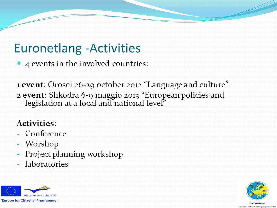 Euronetlang -Activities 4 events in the involved countries: 1 event: Orosei 26-29 october 2012 Language and culture 2 event: Shkodra 6-9 maggio 2013 European policies and legislation at a local and national level Activities: - Conference - Worshop - Project planning workshop - laboratories