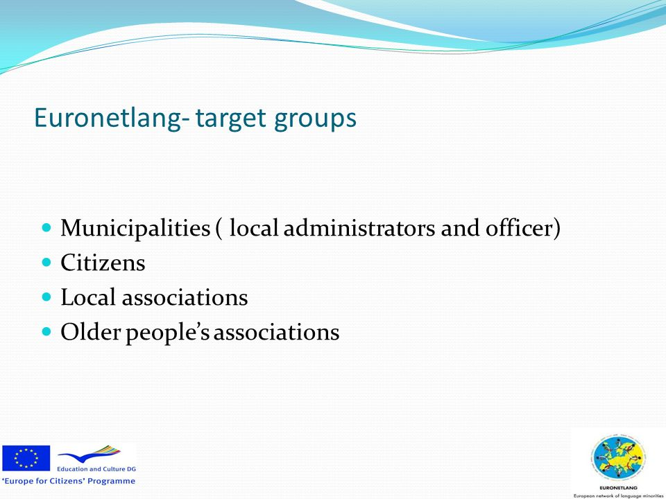 Euronetlang- target groups Municipalities ( local administrators and officer) Citizens Local associations Older peoples associations
