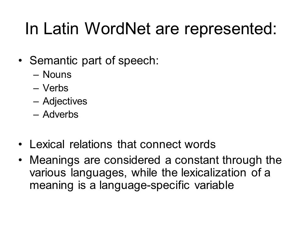 In Latin WordNet are represented: Semantic part of speech: –Nouns –Verbs –Adjectives –Adverbs Lexical relations that connect words Meanings are consid