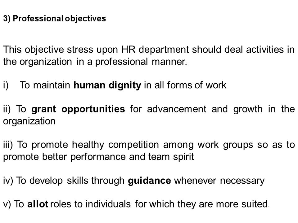 3) Professional objectives This objective stress upon HR department should deal activities in the organization in a professional manner.