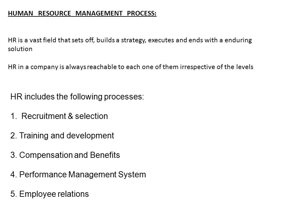 HUMAN RESOURCE MANAGEMENT PROCESS: HR is a vast field that sets off, builds a strategy, executes and ends with a enduring solution HR in a company is always reachable to each one of them irrespective of the levels HR includes the following processes: 1.Recruitment & selection 2.