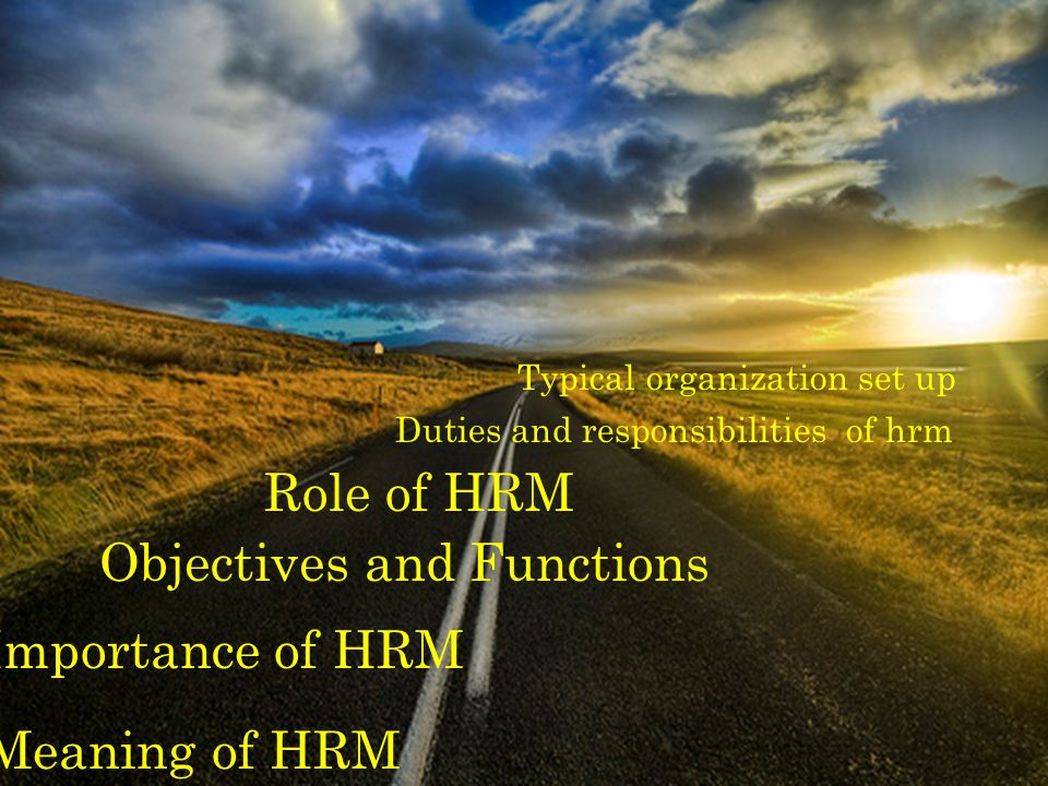 Meaning of HRM Importance of HRM Objectives and Functions Role of HRM Duties and responsibilities of hrm Typical organization set up
