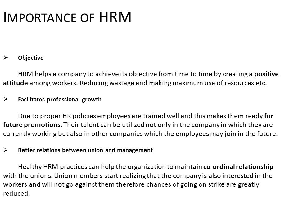 I MPORTANCE OF HRM  Objective HRM helps a company to achieve its objective from time to time by creating a positive attitude among workers.