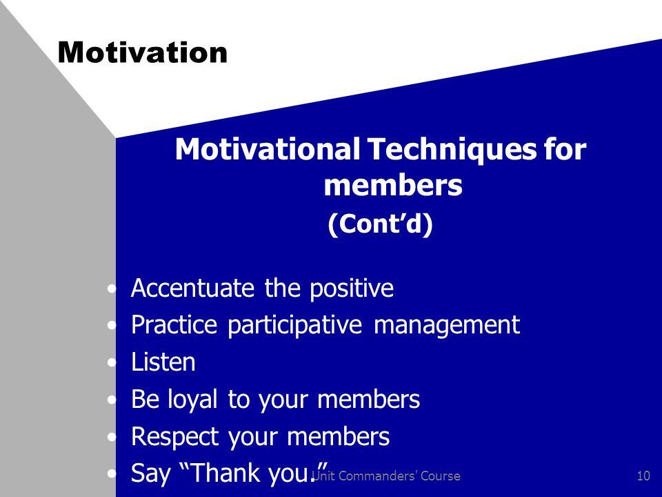 Unit Commanders' Course10 Motivation Motivational Techniques for members (Cont'd) Accentuate the positive Practice participative management Listen Be
