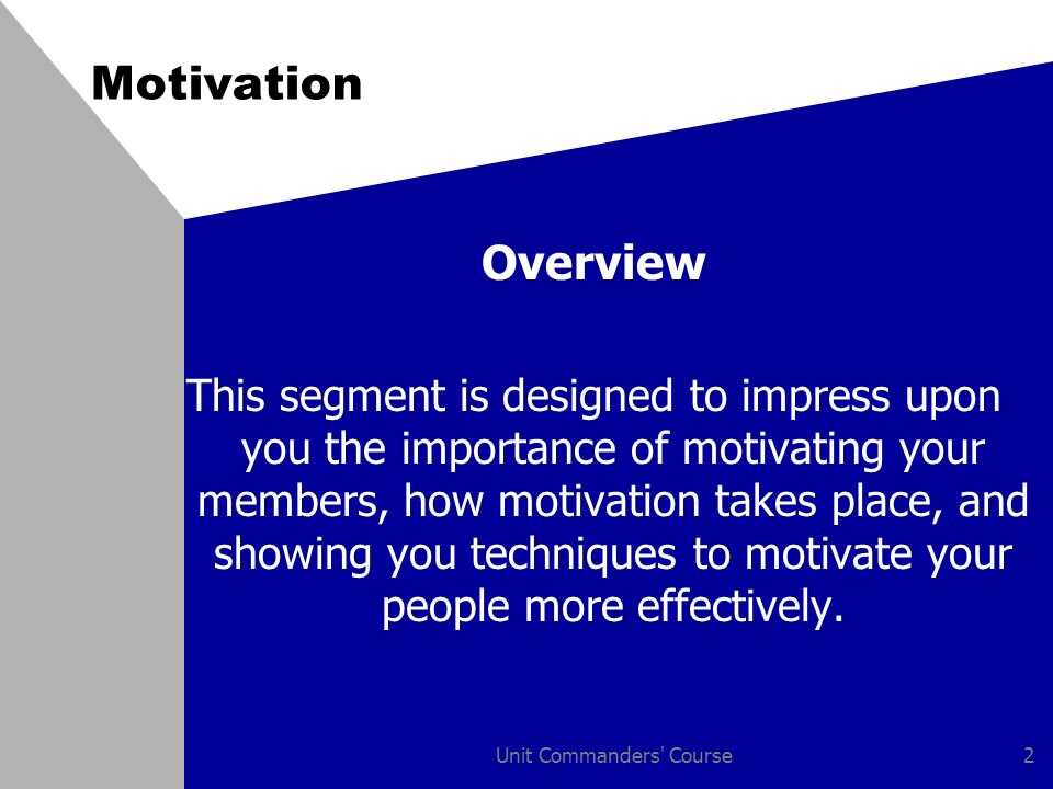 Unit Commanders Course2 Motivation Overview This segment is designed to impress upon you the importance of motivating your members, how motivation takes place, and showing you techniques to motivate your people more effectively.