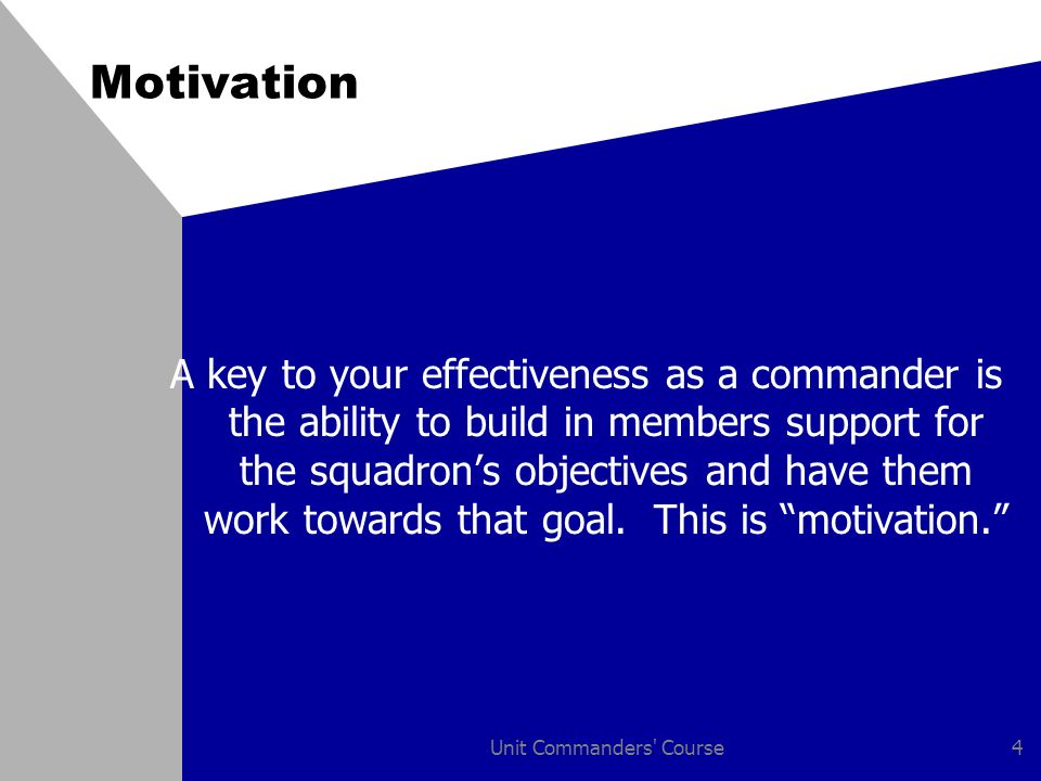 Unit Commanders Course4 Motivation A key to your effectiveness as a commander is the ability to build in members support for the squadron's objectives and have them work towards that goal.