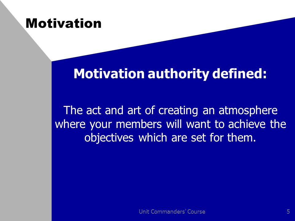 Unit Commanders Course5 Motivation Motivation authority defined: The act and art of creating an atmosphere where your members will want to achieve the objectives which are set for them.