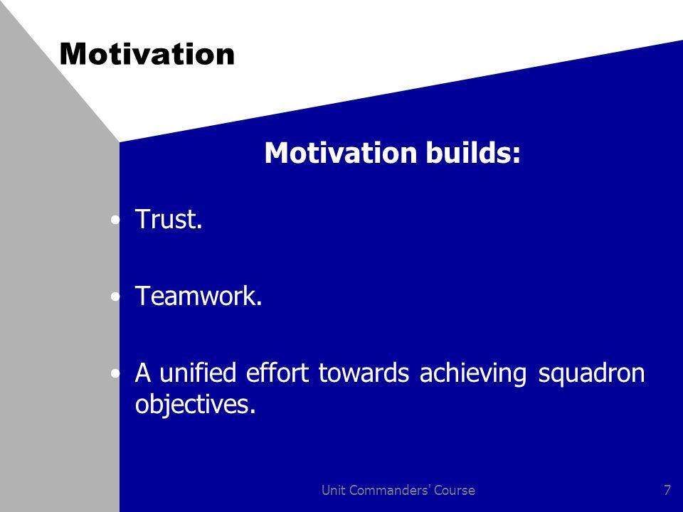 Unit Commanders' Course7 Motivation Motivation builds: Trust. Teamwork. A unified effort towards achieving squadron objectives.