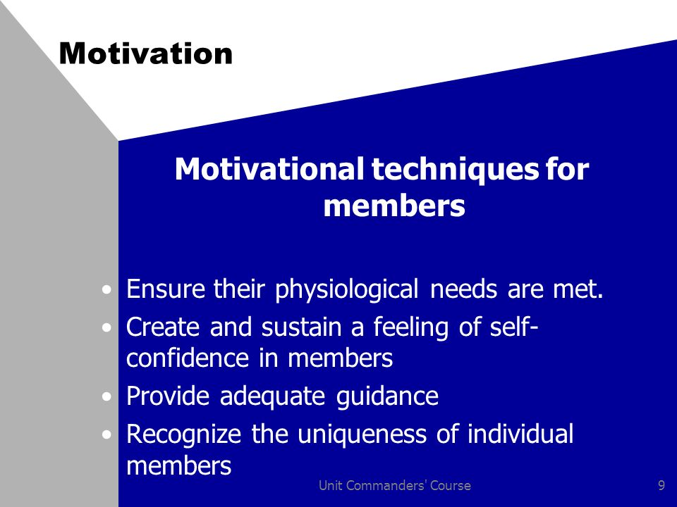 Unit Commanders Course9 Motivation Motivational techniques for members Ensure their physiological needs are met.
