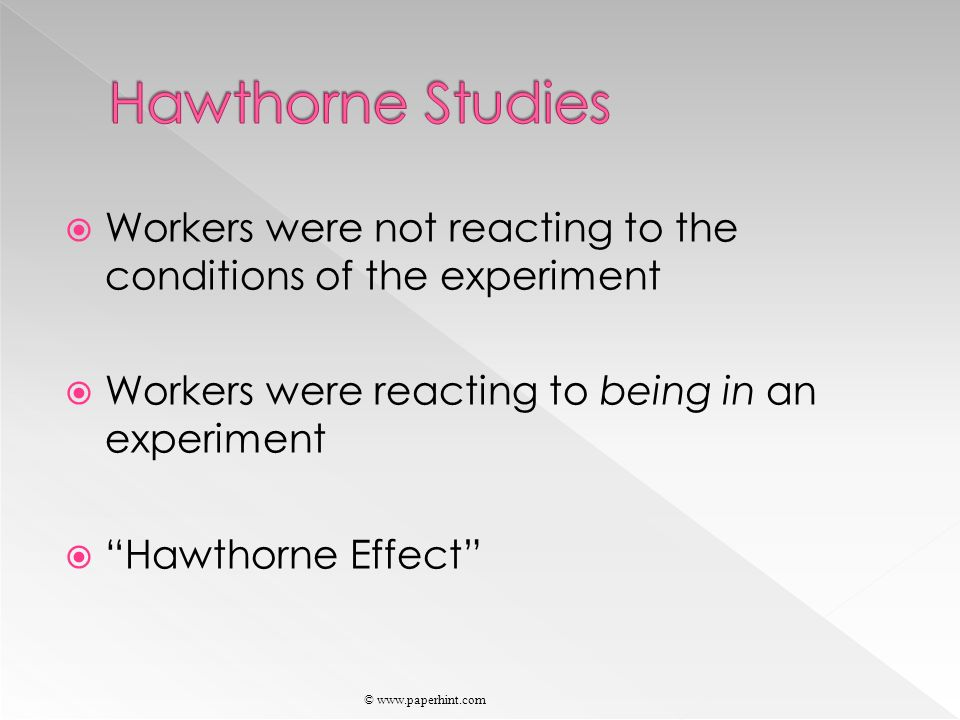  Workers were not reacting to the conditions of the experiment  Workers were reacting to being in an experiment  Hawthorne Effect © www.paperhint.com