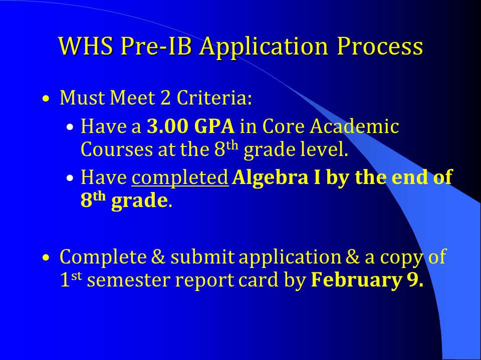 WHS Pre-IB Application Process Must Meet 2 Criteria: Have a 3.00 GPA in Core Academic Courses at the 8 th grade level.