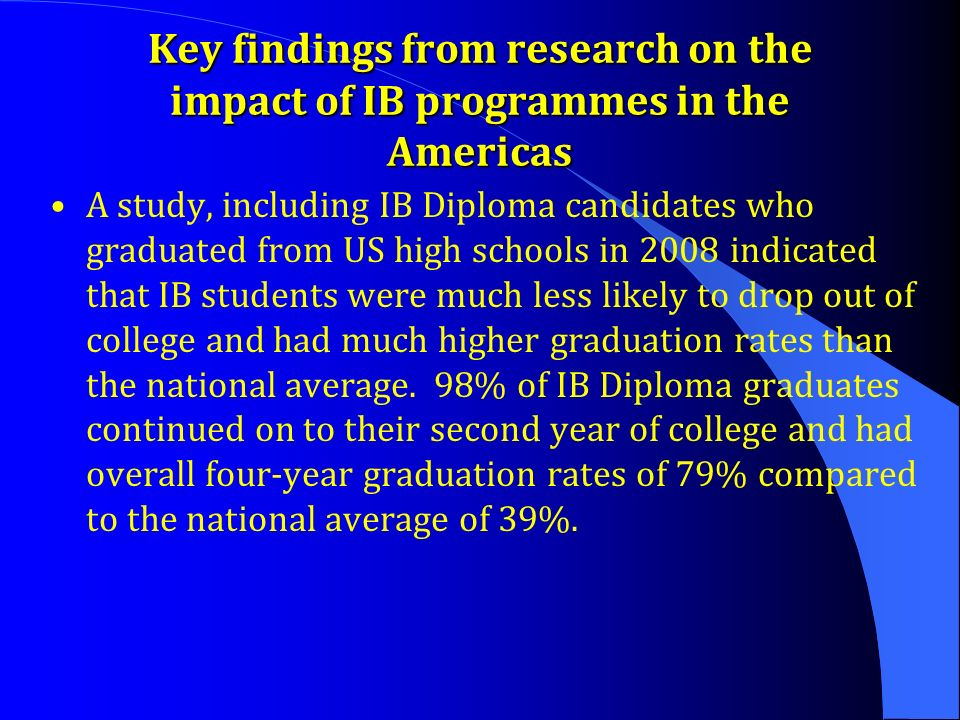 Key findings from research on the impact of IB programmes in the Americas A study, including IB Diploma candidates who graduated from US high schools in 2008 indicated that IB students were much less likely to drop out of college and had much higher graduation rates than the national average.