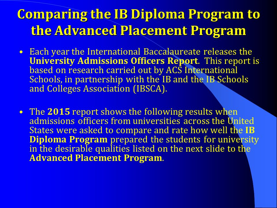Comparing the IB Diploma Program to the Advanced Placement Program Each year the International Baccalaureate releases the University Admissions Officers Report.