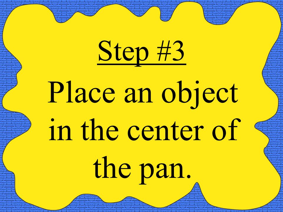 Step #3 Place an object in the center of the pan.