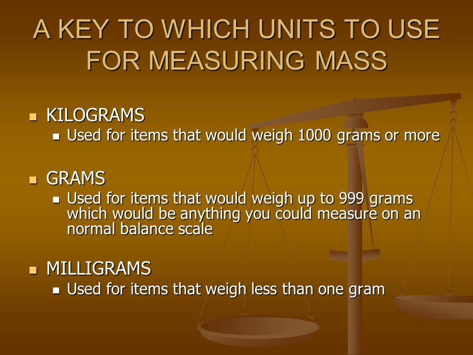 A KEY TO WHICH UNITS TO USE FOR MEASURING MASS KILOGRAMS KILOGRAMS Used for items that would weigh 1000 grams or more Used for items that would weigh 1000 grams or more GRAMS GRAMS Used for items that would weigh up to 999 grams which would be anything you could measure on an normal balance scale Used for items that would weigh up to 999 grams which would be anything you could measure on an normal balance scale MILLIGRAMS MILLIGRAMS Used for items that weigh less than one gram Used for items that weigh less than one gram