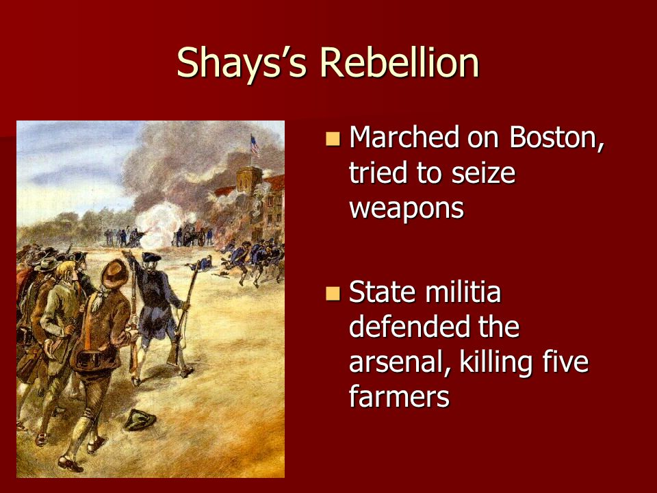 Shays's Rebellion Marched on Boston, tried to seize weapons Marched on Boston, tried to seize weapons State militia defended the arsenal, killing five farmers State militia defended the arsenal, killing five farmers