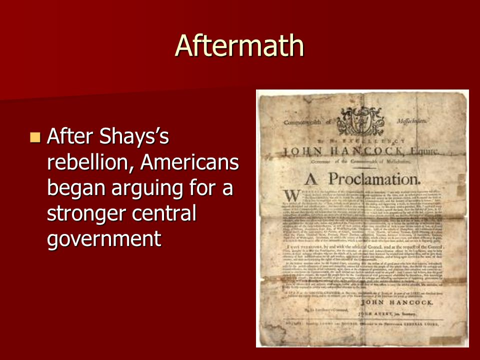 Aftermath After Shays's rebellion, Americans began arguing for a stronger central government After Shays's rebellion, Americans began arguing for a stronger central government