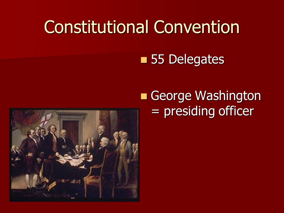 Constitutional Convention 55 Delegates 55 Delegates George Washington = presiding officer George Washington = presiding officer