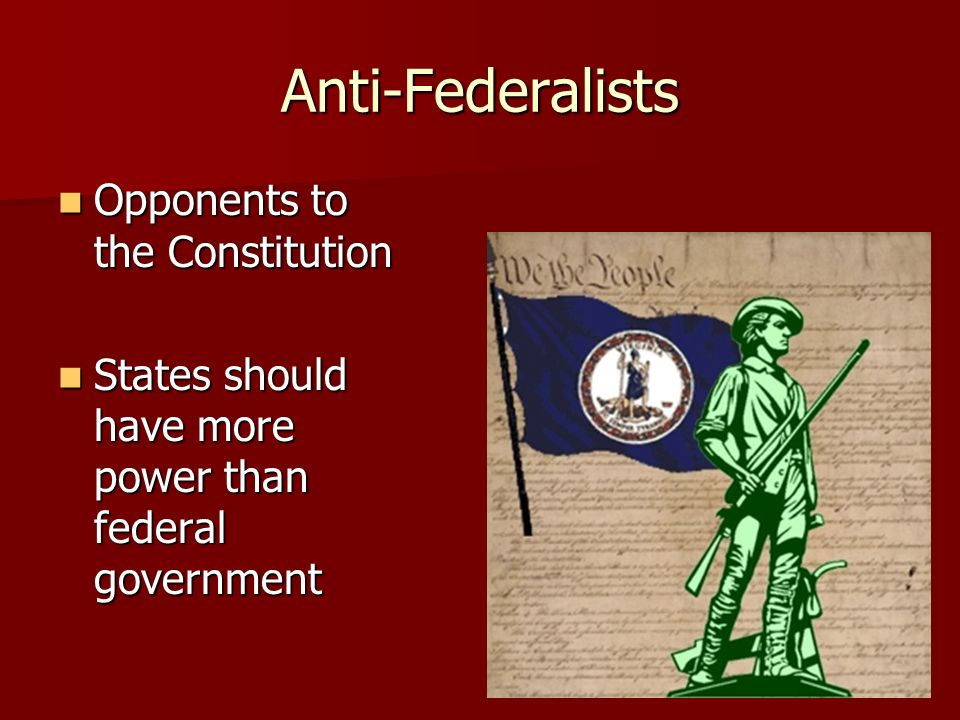 Anti-Federalists Opponents to the Constitution Opponents to the Constitution States should have more power than federal government States should have more power than federal government