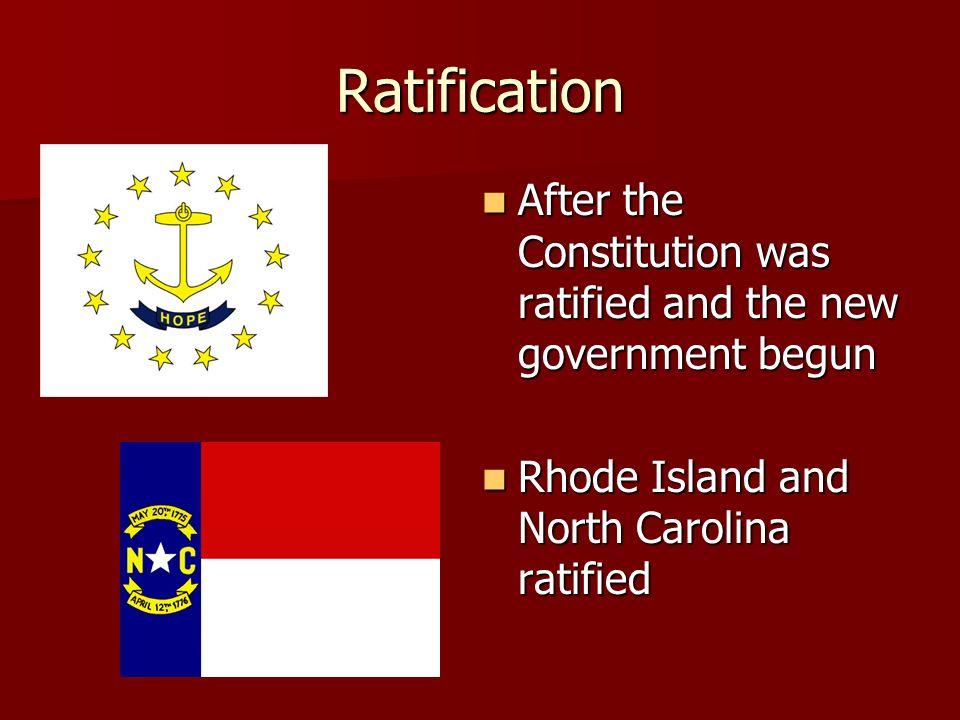 Ratification After the Constitution was ratified and the new government begun After the Constitution was ratified and the new government begun Rhode Island and North Carolina ratified Rhode Island and North Carolina ratified
