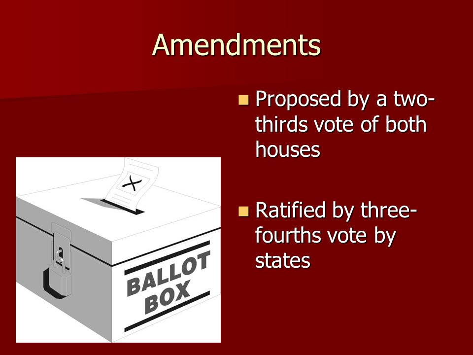 Amendments Proposed by a two- thirds vote of both houses Proposed by a two- thirds vote of both houses Ratified by three- fourths vote by states Ratified by three- fourths vote by states