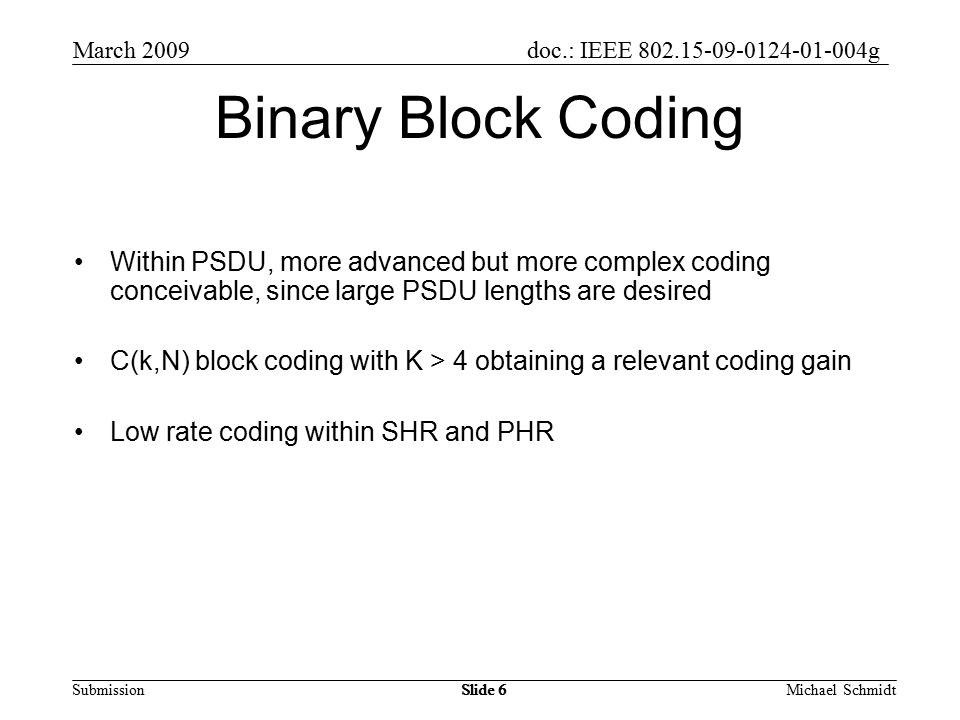 doc.: IEEE g Submission March 2009 Michael SchmidtSlide 6 Binary Block Coding Within PSDU, more advanced but more complex coding conceivable, since large PSDU lengths are desired C(k,N) block coding with K > 4 obtaining a relevant coding gain Low rate coding within SHR and PHR