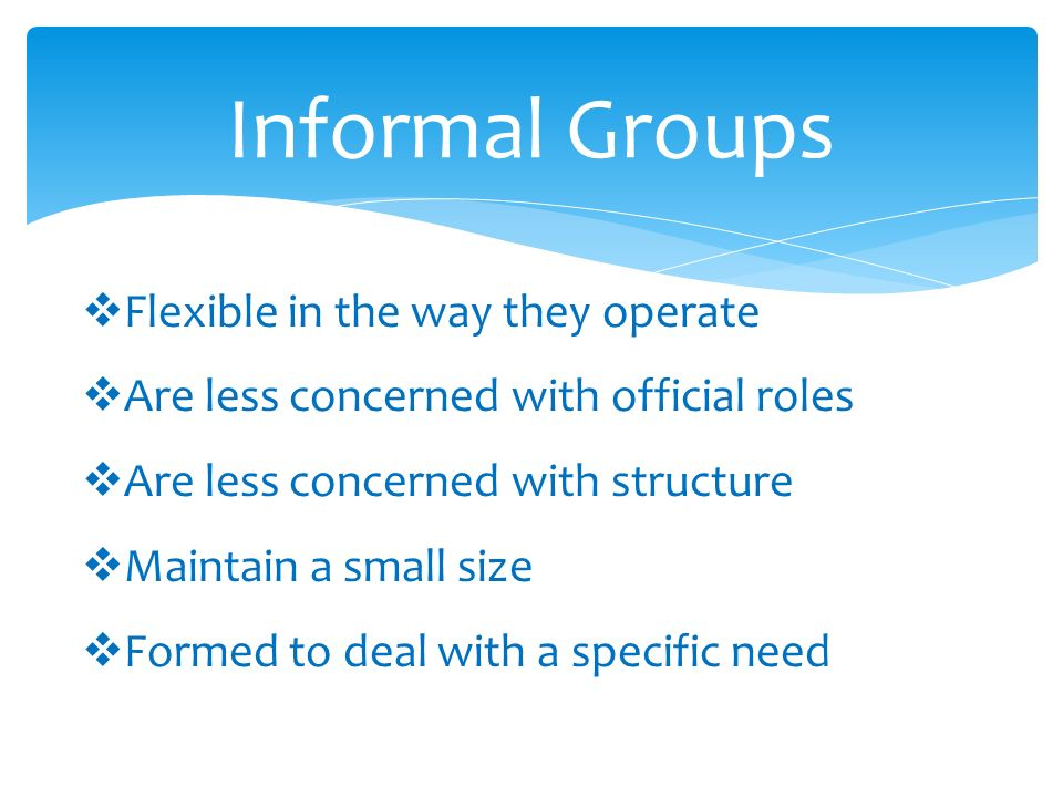 Informal Groups * Are  Flexible in the way they operate  Are less concerned with official roles  Are less concerned with structure  Maintain a small size  Formed to deal with a specific need
