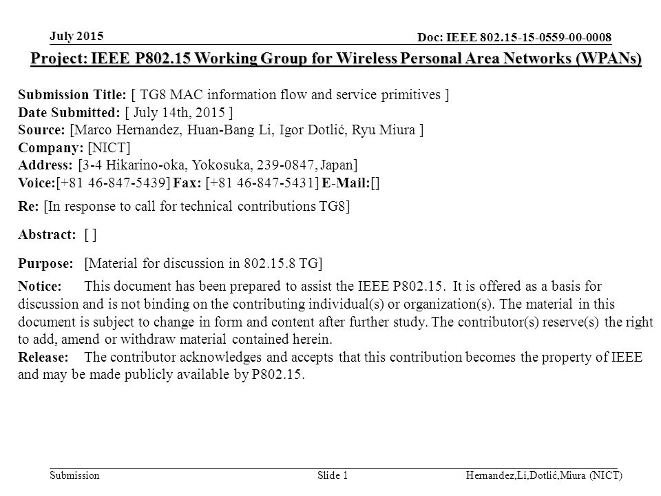 Doc: IEEE Submission July 2015 Hernandez,Li,Dotlić,Miura (NICT)Slide 1 Project: IEEE P Working Group for Wireless Personal Area Networks (WPANs) Submission Title: [ TG8 MAC information flow and service primitives ] Date Submitted: [ July 14th, 2015 ] Source: [Marco Hernandez, Huan-Bang Li, Igor Dotlić, Ryu Miura ] Company: [NICT] Address: [3-4 Hikarino-oka, Yokosuka, , Japan] Voice:[ ] Fax: [ ]  [] Re: [In response to call for technical contributions TG8] Abstract:[ ] Purpose:[Material for discussion in TG] Notice:This document has been prepared to assist the IEEE P