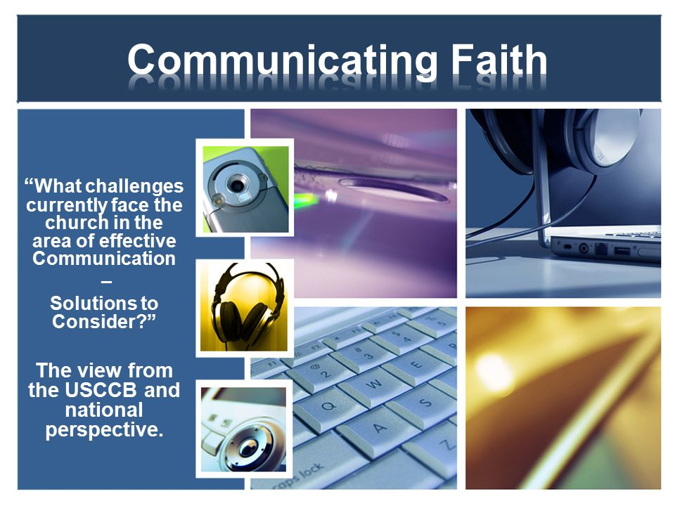 What challenges currently face the church in the area of effective Communication – Solutions to Consider The view from the USCCB and national perspective.