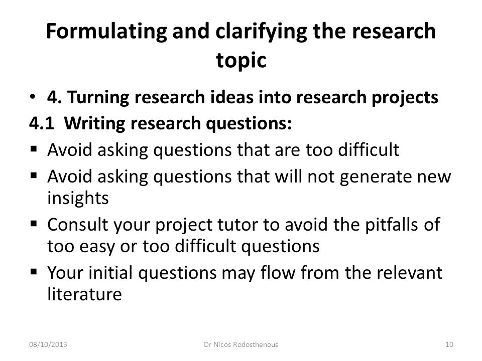 Formulating and clarifying the research topic 4.2 Writing research objectives  Begin with a general focus research question.