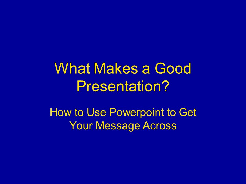 what makes a good presentation how to use powerpoint to get your 1 what
