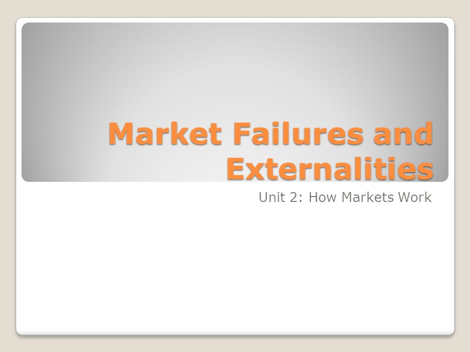 Market Failures and Externalities Unit 2: How Markets Work