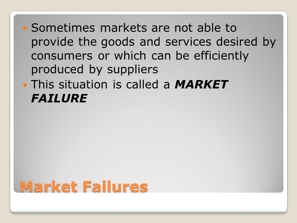 Market Failures Sometimes markets are not able to provide the goods and services desired by consumers or which can be efficiently produced by suppliers This situation is called a MARKET FAILURE