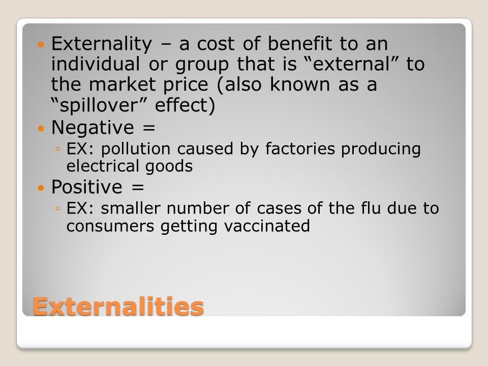 Externalities Externality – a cost of benefit to an individual or group that is external to the market price (also known as a spillover effect) Negative = ◦EX: pollution caused by factories producing electrical goods Positive = ◦EX: smaller number of cases of the flu due to consumers getting vaccinated