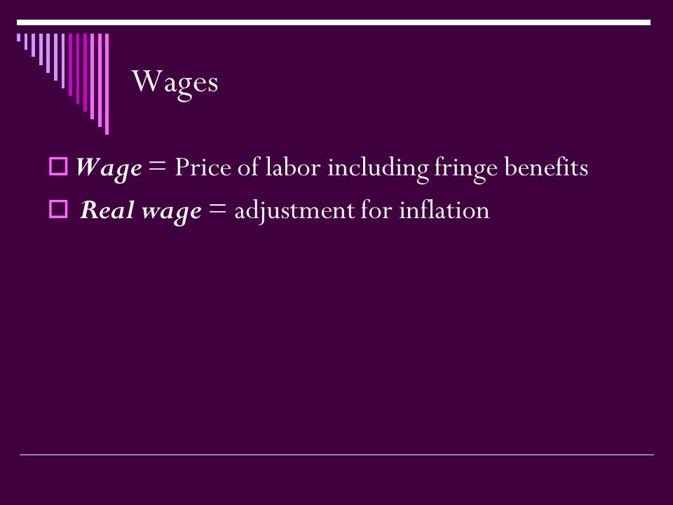 Wages  Wage = Price of labor including fringe benefits  Real wage = adjustment for inflation