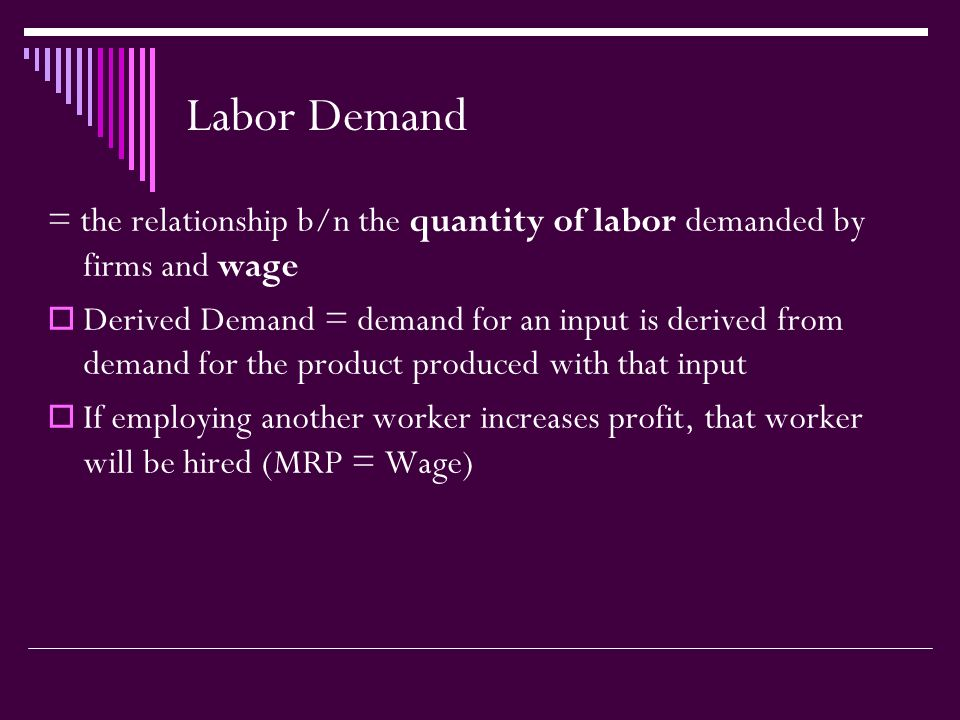 Labor Demand = the relationship b/n the quantity of labor demanded by firms and wage  Derived Demand = demand for an input is derived from demand for the product produced with that input  If employing another worker increases profit, that worker will be hired (MRP = Wage)