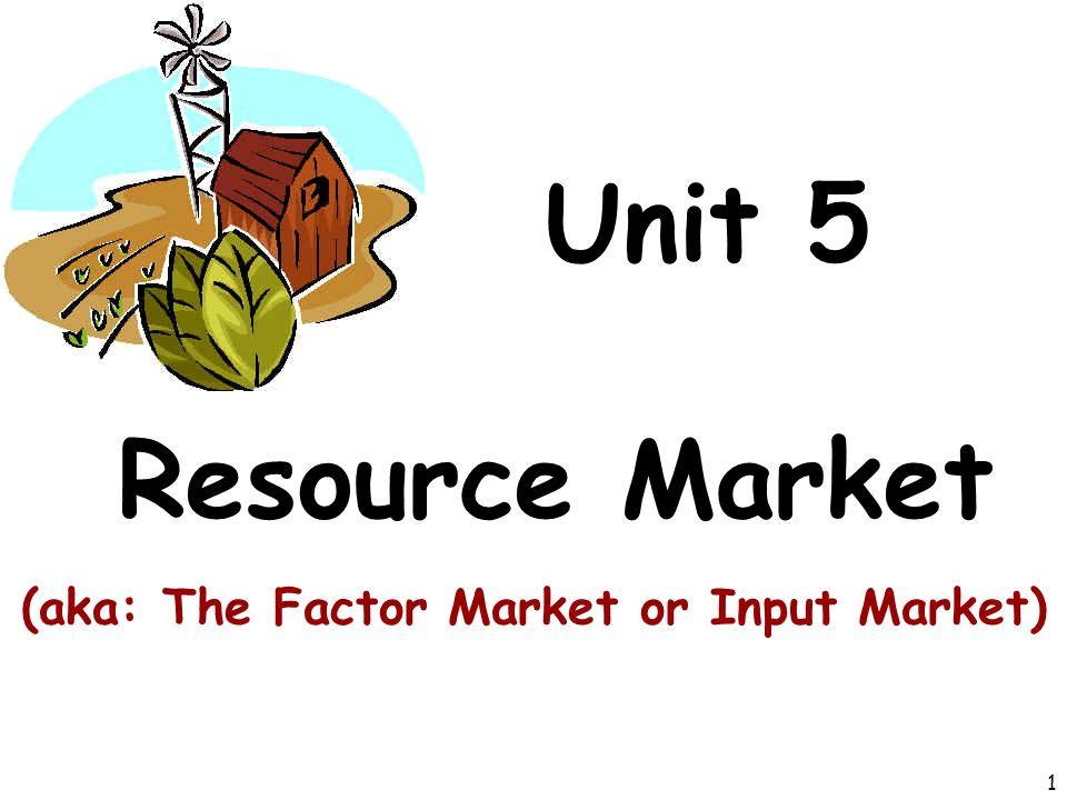 Unit 5 Resource Market (aka: The Factor Market or Input Market) 1
