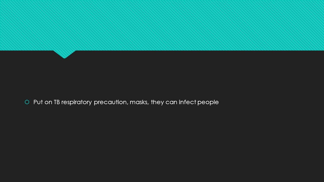  Put on TB respiratory precaution, masks, they can infect people