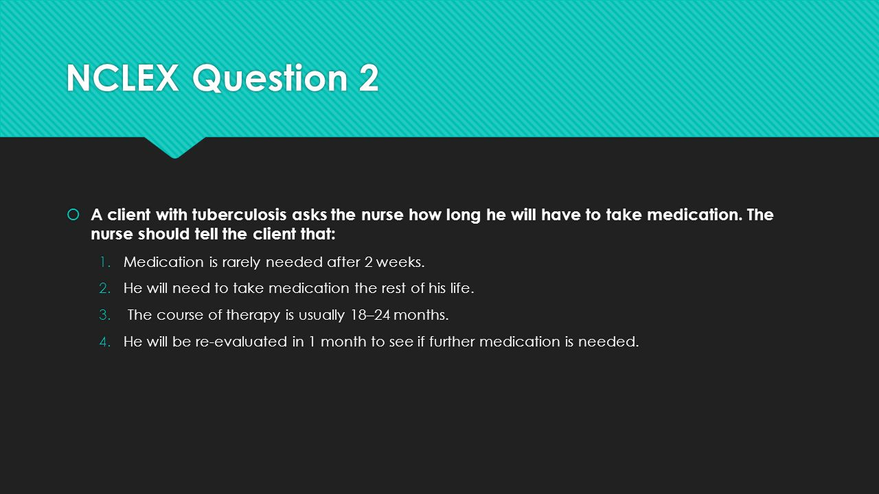 NCLEX Question 2  A client with tuberculosis asks the nurse how long he will have to take medication.