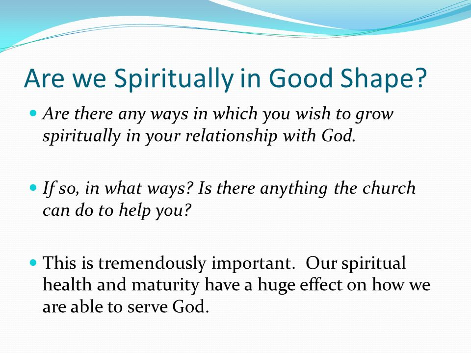 Are we Spiritually in Good Shape? Are there any ways in which you wish to grow spiritually in your relationship with God. If so, in what ways? Is ther