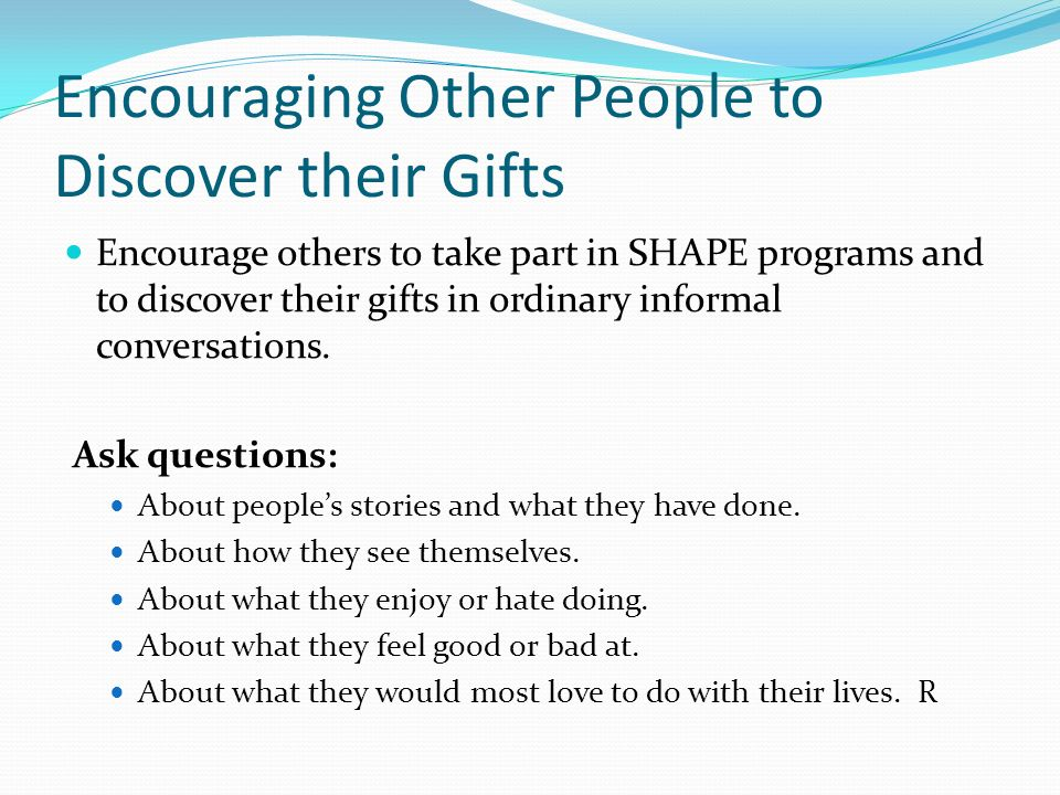 Encouraging Other People to Discover their Gifts Encourage others to take part in SHAPE programs and to discover their gifts in ordinary informal conversations.