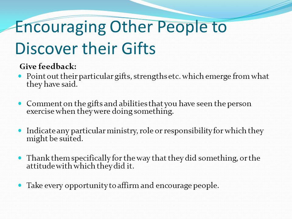 Encouraging Other People to Discover their Gifts Give feedback: Point out their particular gifts, strengths etc.
