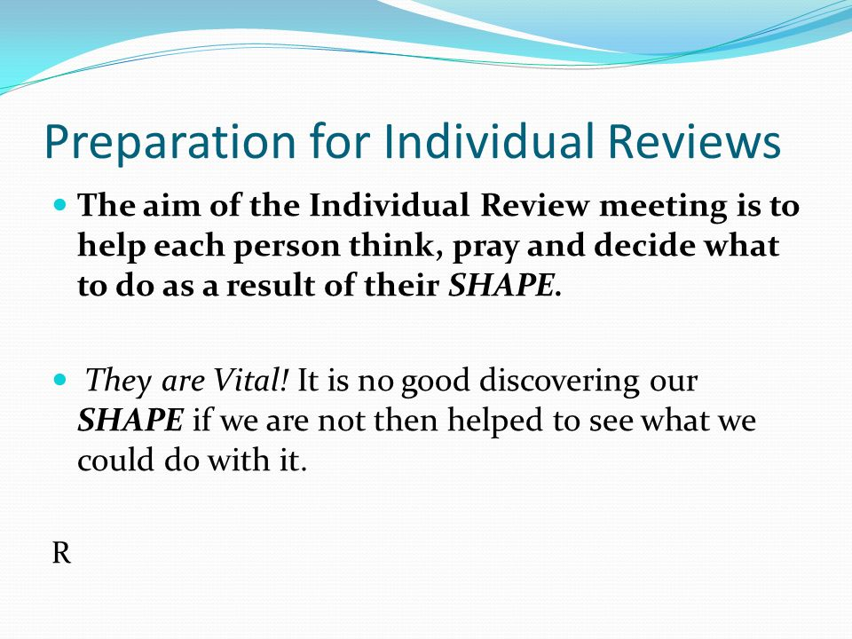 Preparation for Individual Reviews The aim of the Individual Review meeting is to help each person think, pray and decide what to do as a result of their SHAPE.