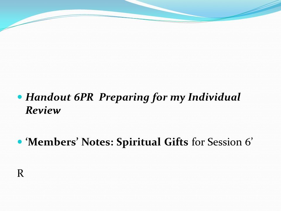 Handout 6PR Preparing for my Individual Review 'Members' Notes: Spiritual Gifts for Session 6' R