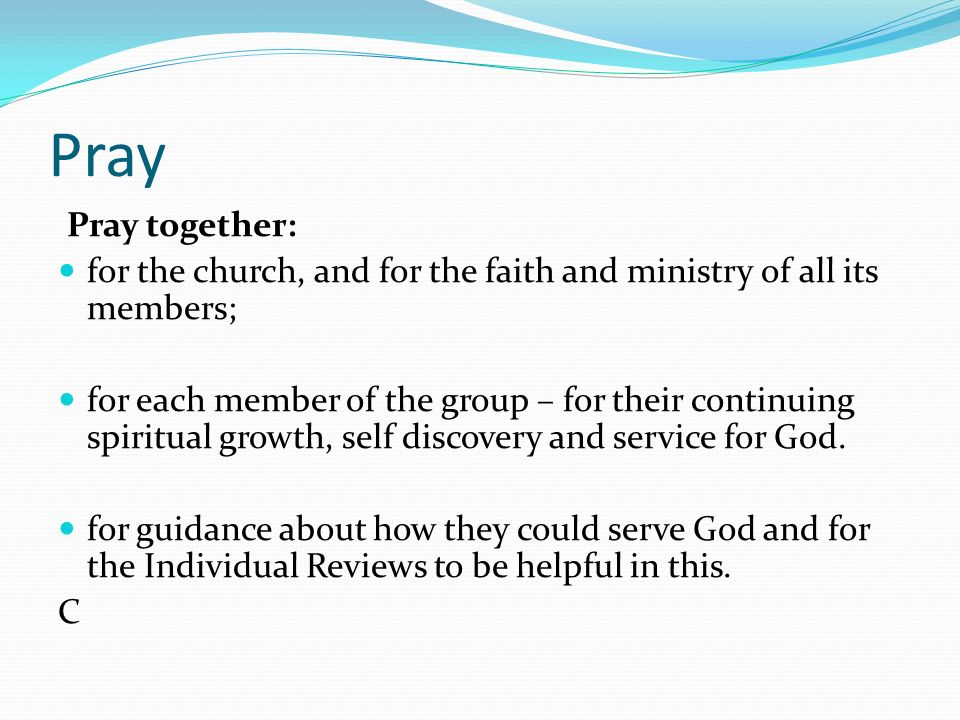 Pray Pray together: for the church, and for the faith and ministry of all its members; for each member of the group – for their continuing spiritual growth, self discovery and service for God.